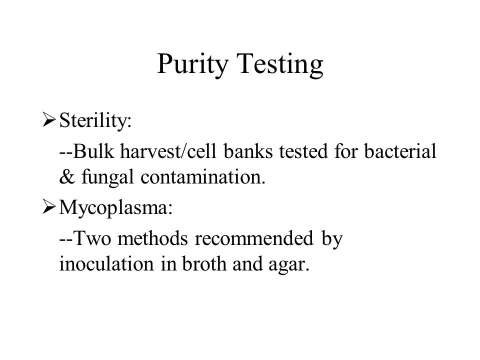 Purity Testing Sterility: --Bulk harvest/cell banks tested for bacterial & fungal contamination. Mycoplasma: --Two methods recommended by inoculation