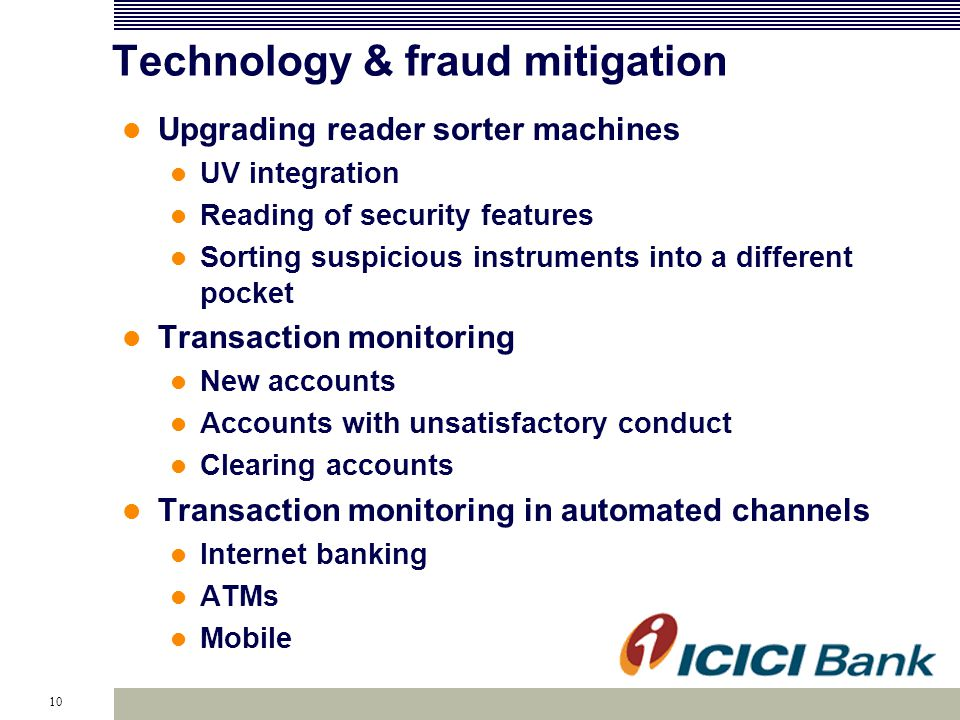 10 Technology & fraud mitigation Upgrading reader sorter machines UV integration Reading of security features Sorting suspicious instruments into a different pocket Transaction monitoring New accounts Accounts with unsatisfactory conduct Clearing accounts Transaction monitoring in automated channels Internet banking ATMs Mobile