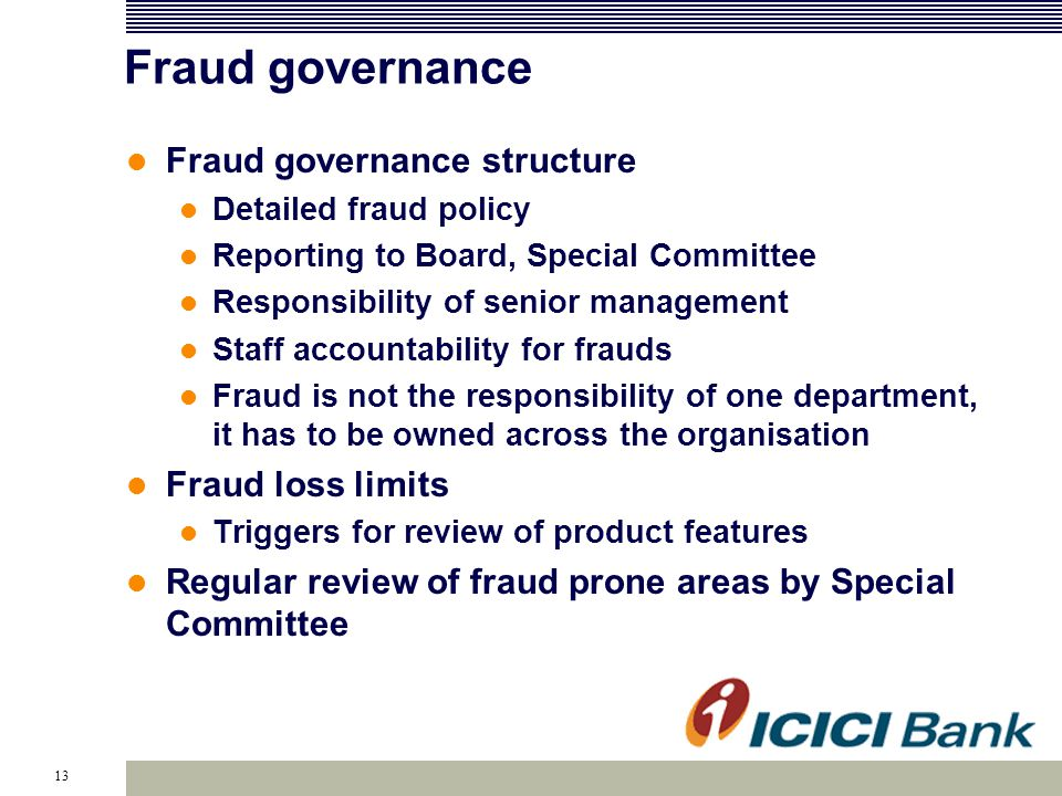 13 Fraud governance Fraud governance structure Detailed fraud policy Reporting to Board, Special Committee Responsibility of senior management Staff accountability for frauds Fraud is not the responsibility of one department, it has to be owned across the organisation Fraud loss limits Triggers for review of product features Regular review of fraud prone areas by Special Committee