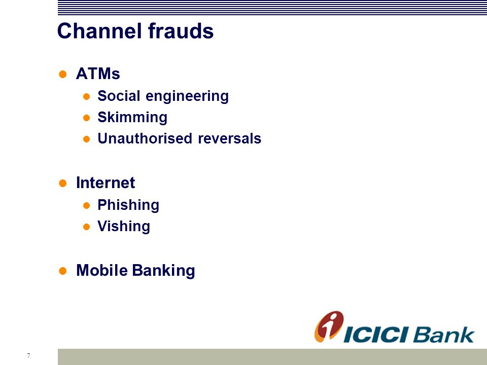 7 Channel frauds ATMs Social engineering Skimming Unauthorised reversals Internet Phishing Vishing Mobile Banking