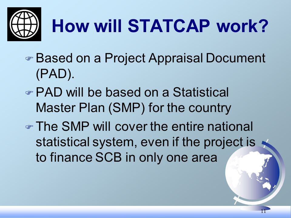 11 How will STATCAP work? F Based on a Project Appraisal Document (PAD). F PAD will be based on a Statistical Master Plan (SMP) for the country F The