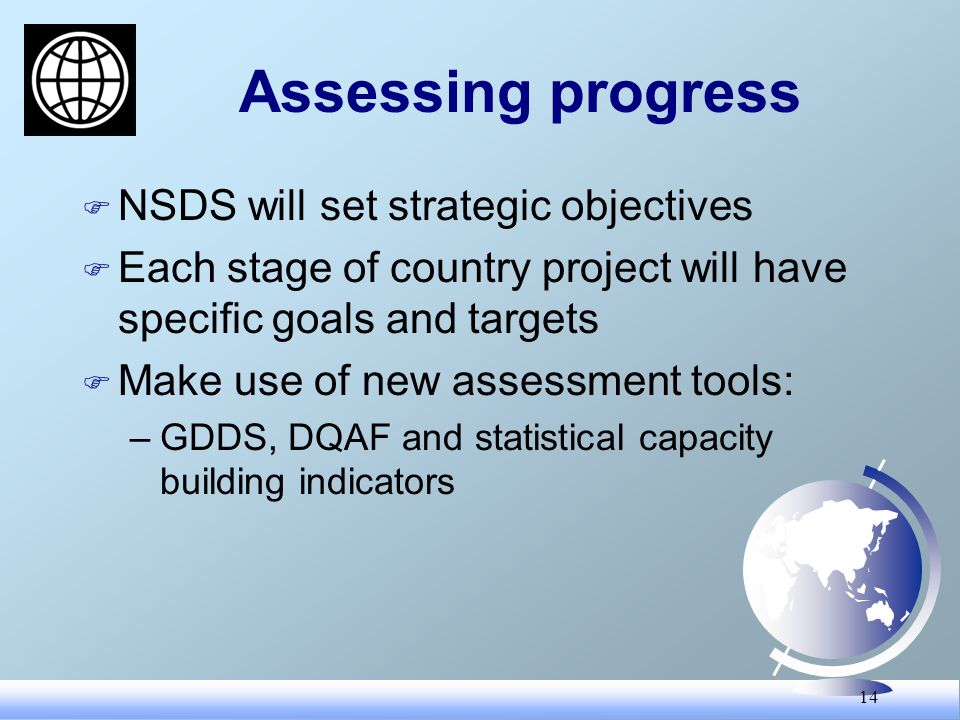 14 Assessing progress F NSDS will set strategic objectives F Each stage of country project will have specific goals and targets F Make use of new assessment tools: –GDDS, DQAF and statistical capacity building indicators