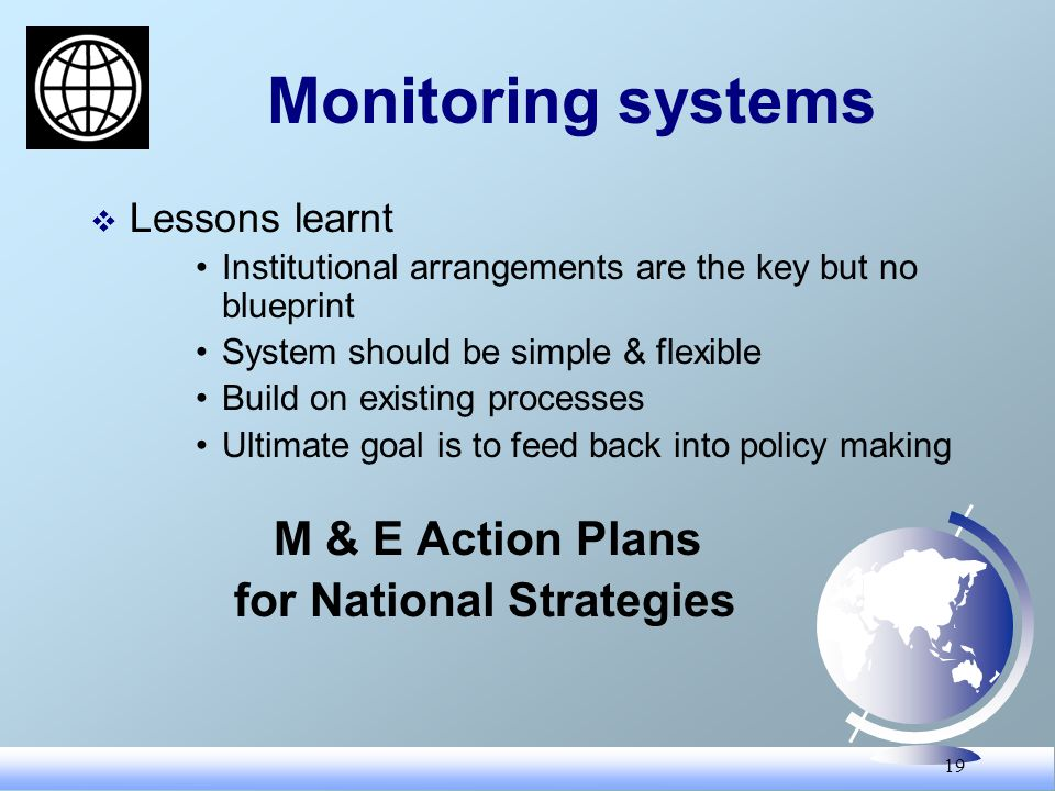 19 Monitoring systems Lessons learnt Institutional arrangements are the key but no blueprint System should be simple & flexible Build on existing processes Ultimate goal is to feed back into policy making M & E Action Plans for National Strategies