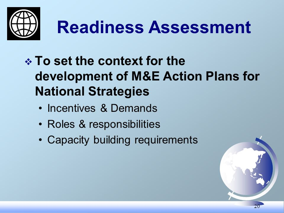 20 Readiness Assessment To set the context for the development of M&E Action Plans for National Strategies Incentives & Demands Roles & responsibiliti
