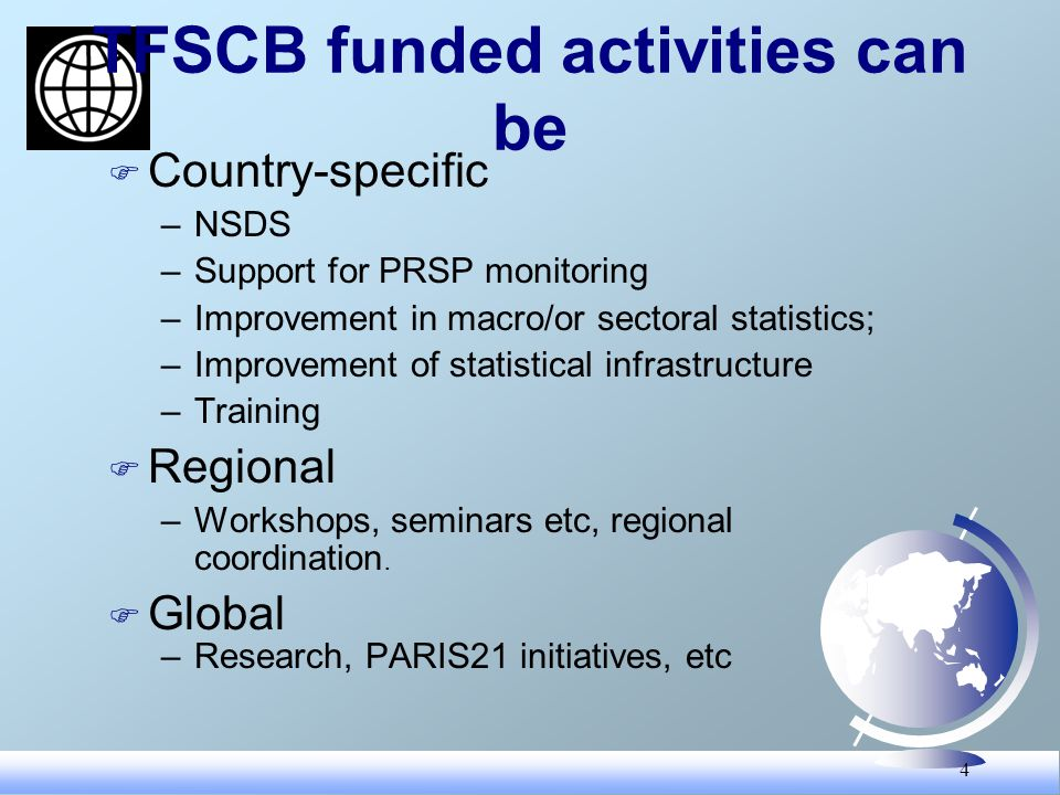4 TFSCB funded activities can be F Country-specific –NSDS –Support for PRSP monitoring –Improvement in macro/or sectoral statistics; –Improvement of statistical infrastructure –Training F Regional –Workshops, seminars etc, regional coordination.