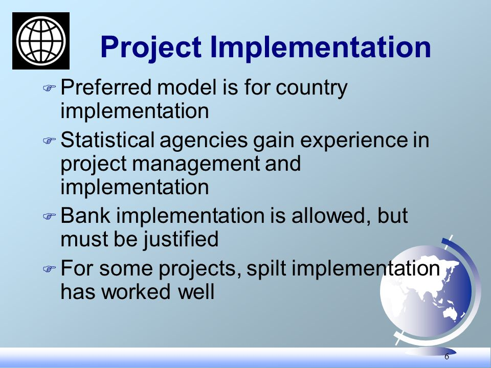 6 Project Implementation F Preferred model is for country implementation F Statistical agencies gain experience in project management and implementation F Bank implementation is allowed, but must be justified F For some projects, spilt implementation has worked well