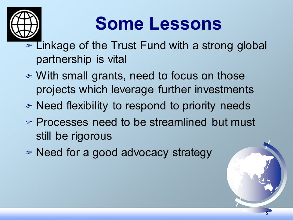 8 Some Lessons F Linkage of the Trust Fund with a strong global partnership is vital F With small grants, need to focus on those projects which leverage further investments F Need flexibility to respond to priority needs F Processes need to be streamlined but must still be rigorous F Need for a good advocacy strategy