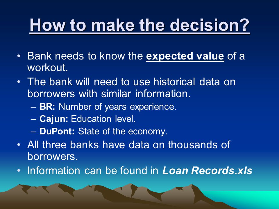 How to make the decision. Bank needs to know the expected value of a workout.