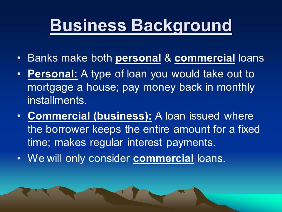 Business Background Banks make both personal & commercial loans Personal: A type of loan you would take out to mortgage a house; pay money back in monthly installments.