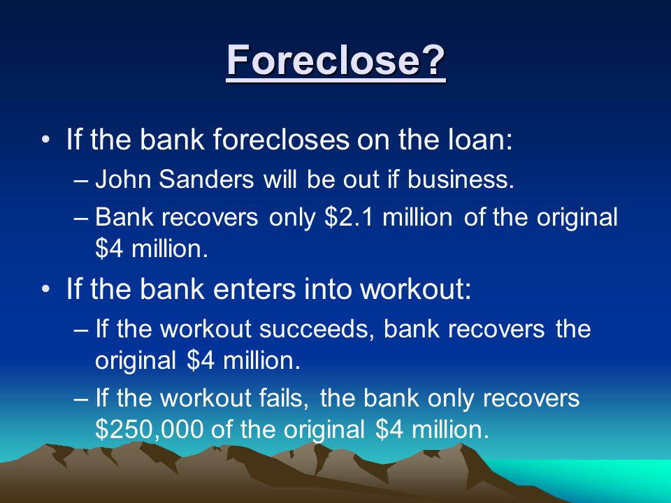 Foreclose. If the bank forecloses on the loan: –John Sanders will be out if business.
