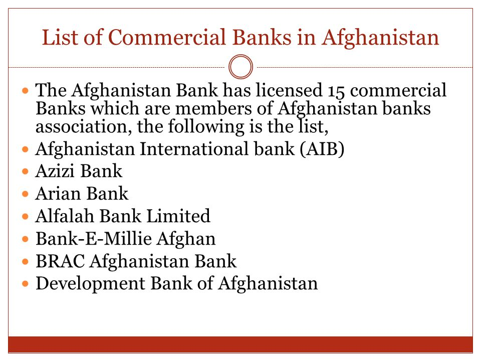 List of Commercial Banks in Afghanistan The Afghanistan Bank has licensed 15 commercial Banks which are members of Afghanistan banks association, the