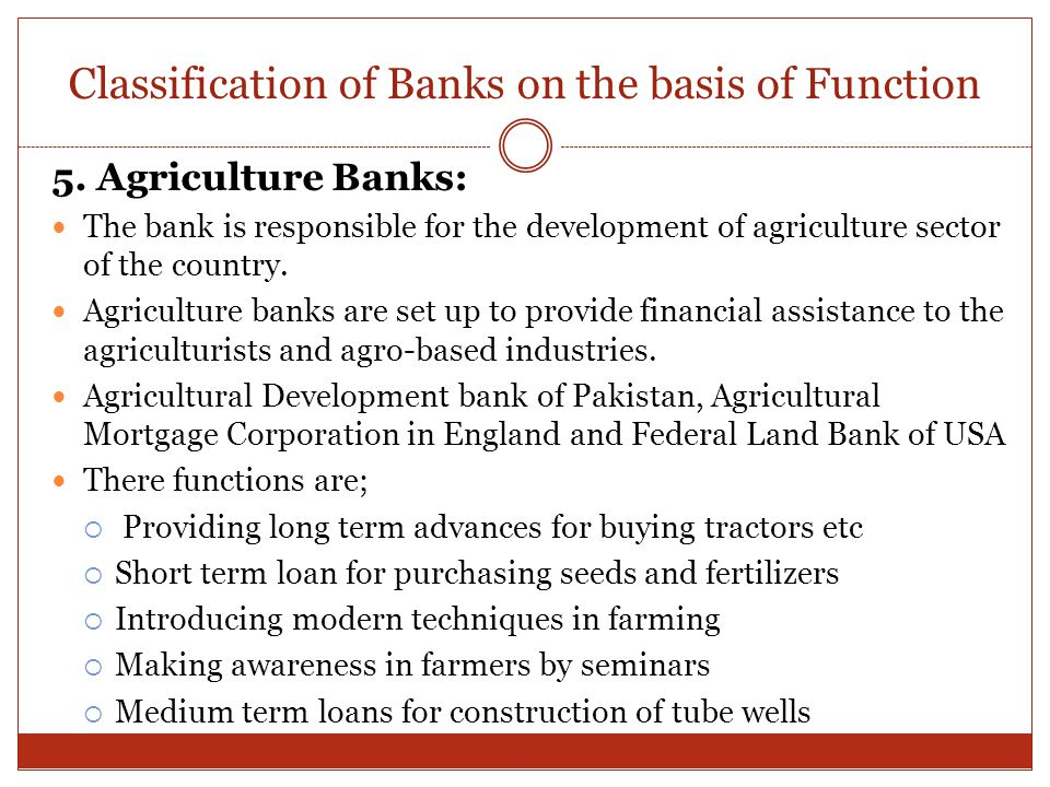 Classification of Banks on the basis of Function 5. Agriculture Banks: The bank is responsible for the development of agriculture sector of the countr