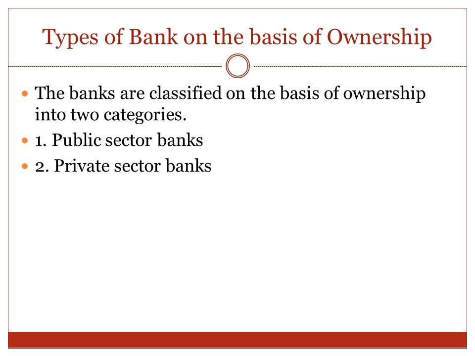 Types of Bank on the basis of Ownership The banks are classified on the basis of ownership into two categories. 1. Public sector banks 2. Private sect