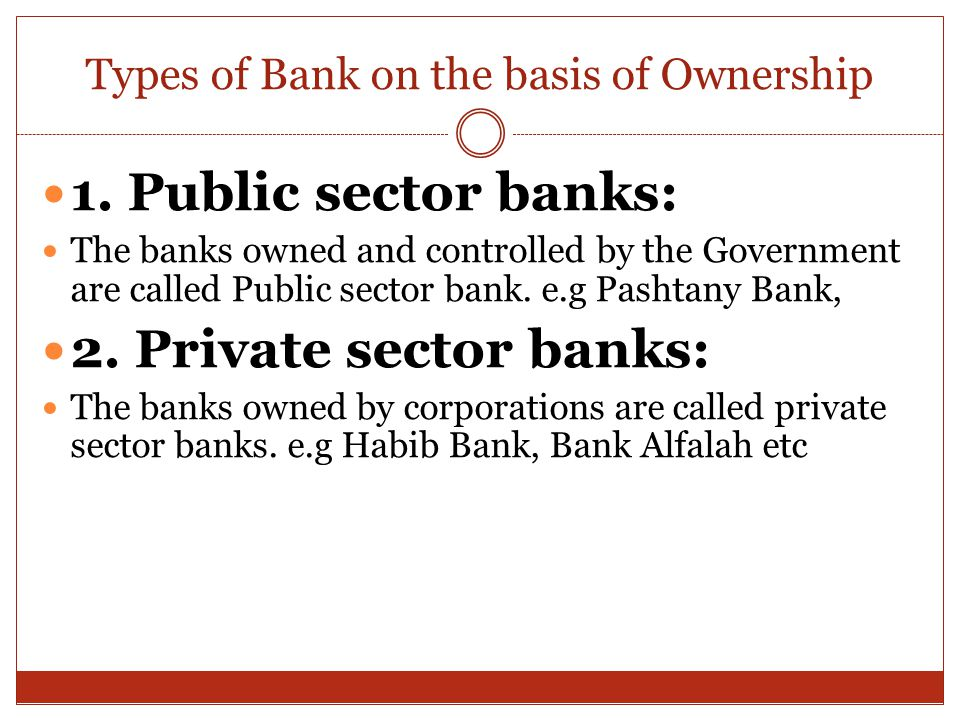 Types of Bank on the basis of Ownership 1. Public sector banks: The banks owned and controlled by the Government are called Public sector bank. e.g Pa
