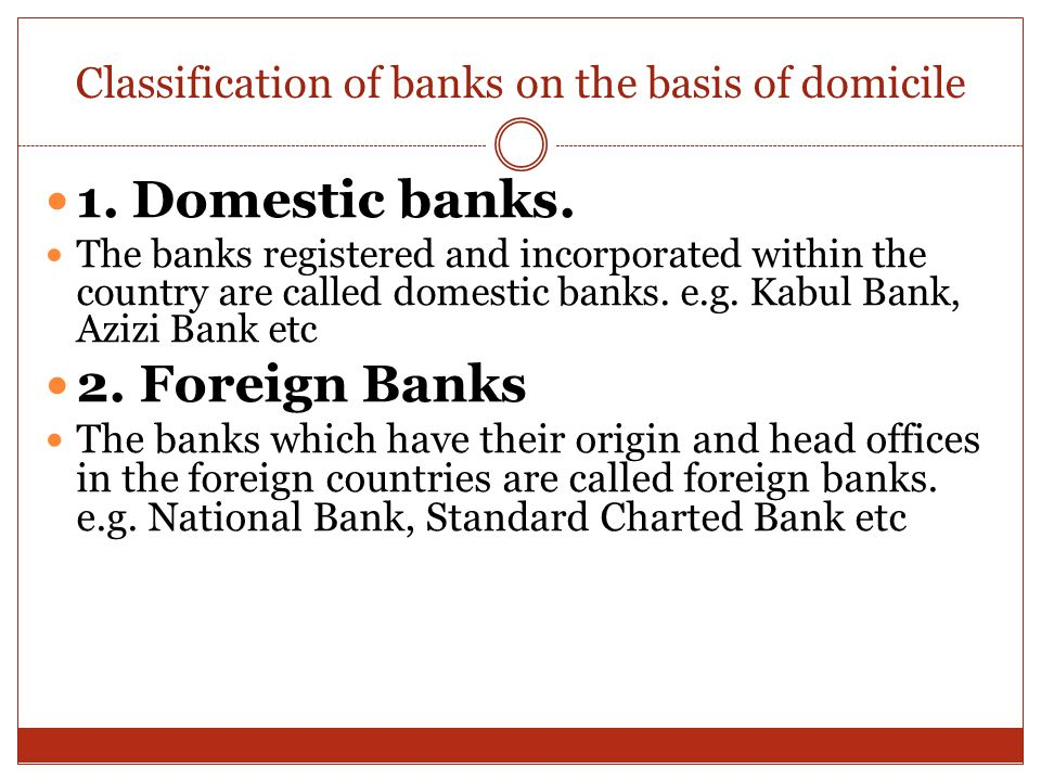 Classification of banks on the basis of domicile 1. Domestic banks. The banks registered and incorporated within the country are called domestic banks