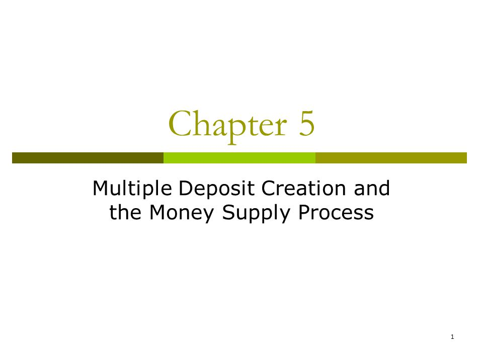 1 Chapter 5 Multiple Deposit Creation and the Money Supply Process