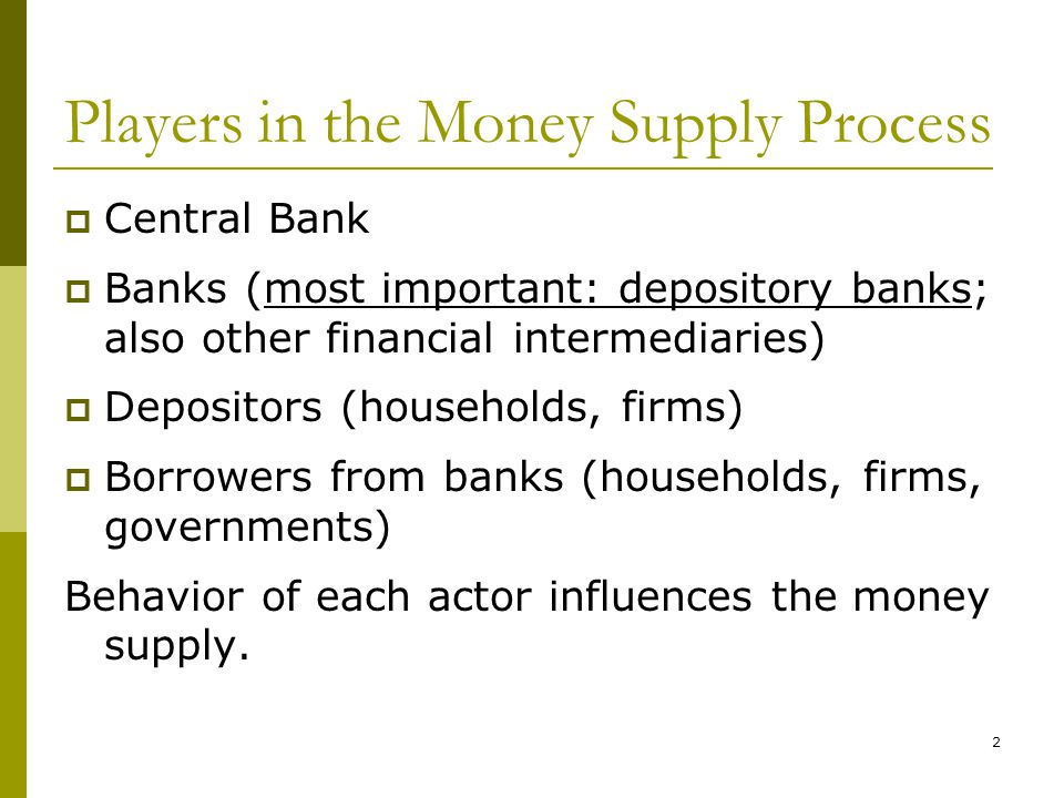 2 Players in the Money Supply Process Central Bank Banks (most important: depository banks; also other financial intermediaries) Depositors (households, firms) Borrowers from banks (households, firms, governments) Behavior of each actor influences the money supply.