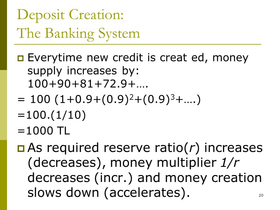 20 Deposit Creation: The Banking System Everytime new credit is creat ed, money supply increases by: 100+90+81+72.9+…. = 100 (1+0.9+(0.9) 2 +(0.9) 3 +
