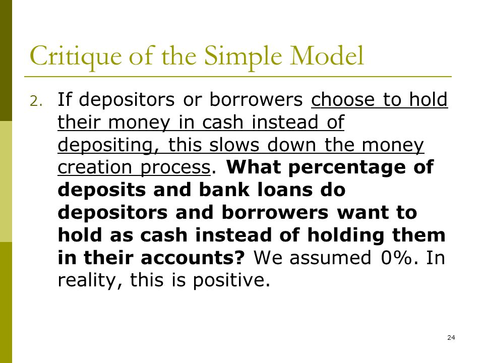 24 Critique of the Simple Model 2. If depositors or borrowers choose to hold their money in cash instead of depositing, this slows down the money crea