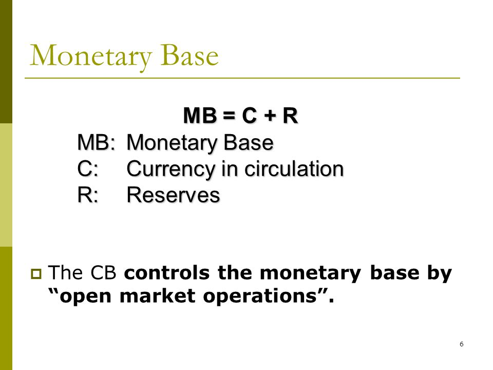 6 Monetary Base The CB controls the monetary base by open market operations. MB = C + R MB: Monetary Base C:Currency in circulation R: Reserves
