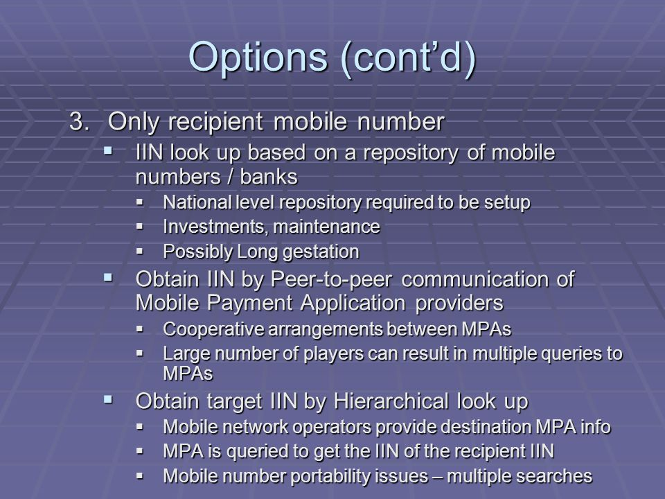 Options (contd) 3.Only recipient mobile number IIN look up based on a repository of mobile numbers / banks IIN look up based on a repository of mobile numbers / banks National level repository required to be setup National level repository required to be setup Investments, maintenance Investments, maintenance Possibly Long gestation Possibly Long gestation Obtain IIN by Peer-to-peer communication of Mobile Payment Application providers Obtain IIN by Peer-to-peer communication of Mobile Payment Application providers Cooperative arrangements between MPAs Cooperative arrangements between MPAs Large number of players can result in multiple queries to MPAs Large number of players can result in multiple queries to MPAs Obtain target IIN by Hierarchical look up Obtain target IIN by Hierarchical look up Mobile network operators provide destination MPA info Mobile network operators provide destination MPA info MPA is queried to get the IIN of the recipient IIN MPA is queried to get the IIN of the recipient IIN Mobile number portability issues – multiple searches Mobile number portability issues – multiple searches