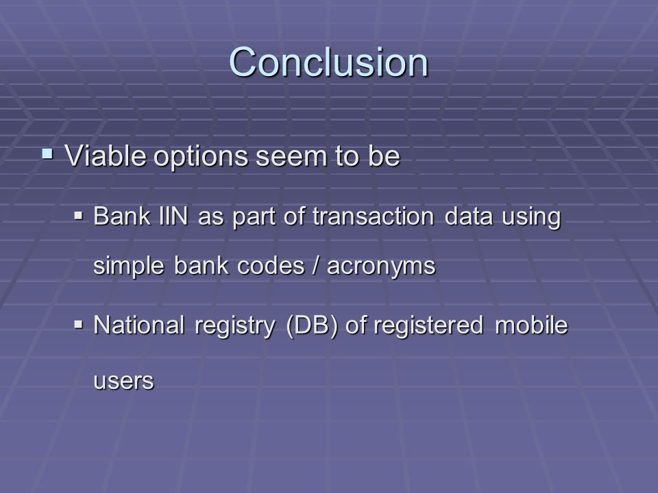Conclusion Viable options seem to be Viable options seem to be Bank IIN as part of transaction data using simple bank codes / acronyms Bank IIN as part of transaction data using simple bank codes / acronyms National registry (DB) of registered mobile users National registry (DB) of registered mobile users