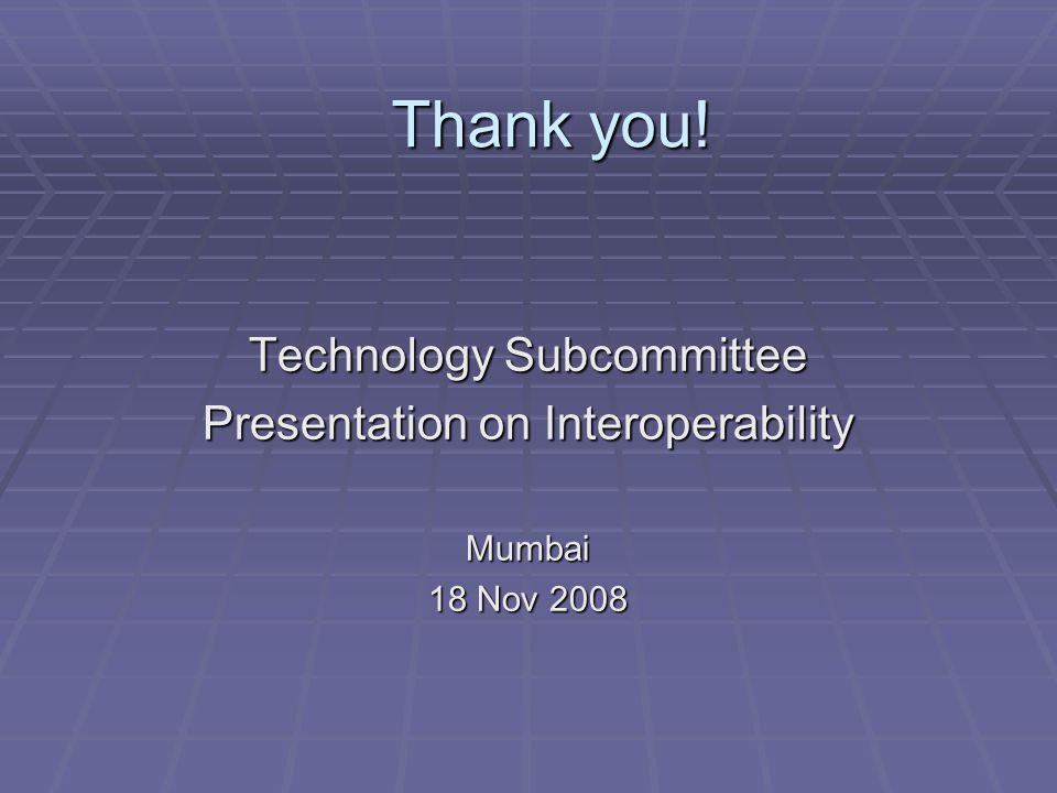 Technology Subcommittee Presentation on Interoperability Mumbai 18 Nov 2008 Thank you!