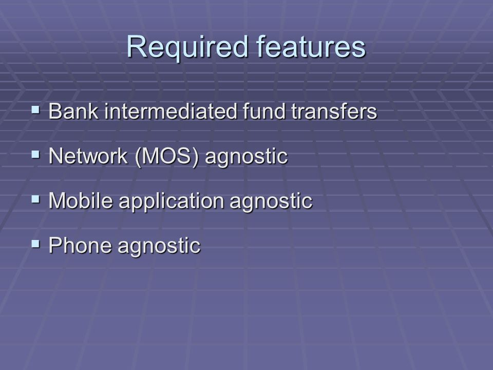 Required features Bank intermediated fund transfers Bank intermediated fund transfers Network (MOS) agnostic Network (MOS) agnostic Mobile application agnostic Mobile application agnostic Phone agnostic Phone agnostic