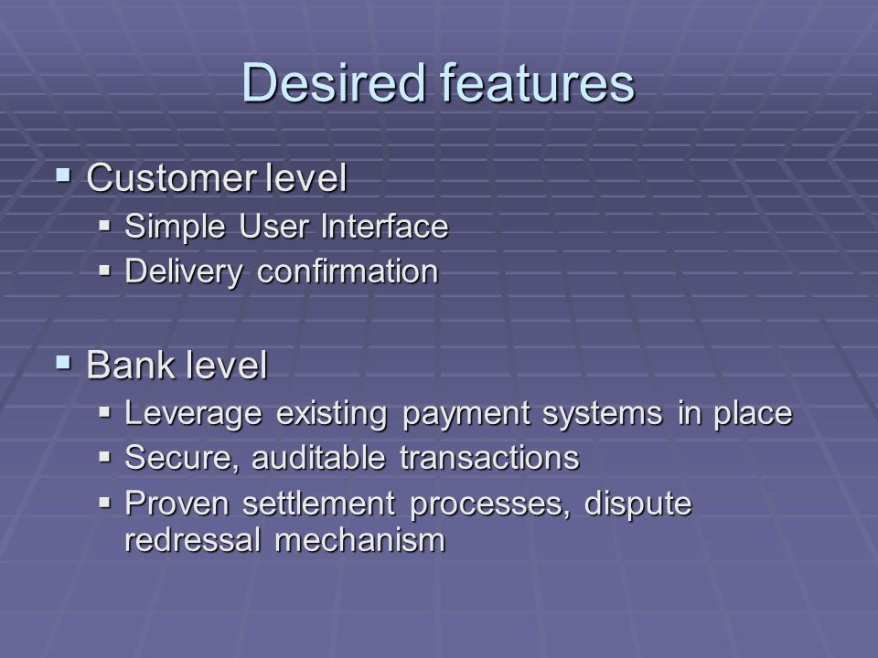 Desired features Customer level Customer level Simple User Interface Simple User Interface Delivery confirmation Delivery confirmation Bank level Bank level Leverage existing payment systems in place Leverage existing payment systems in place Secure, auditable transactions Secure, auditable transactions Proven settlement processes, dispute redressal mechanism Proven settlement processes, dispute redressal mechanism