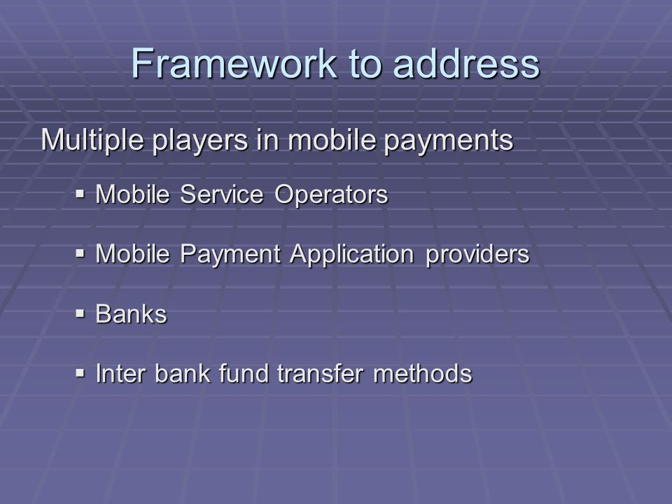 Framework to address Multiple players in mobile payments Mobile Service Operators Mobile Service Operators Mobile Payment Application providers Mobile Payment Application providers Banks Banks Inter bank fund transfer methods Inter bank fund transfer methods