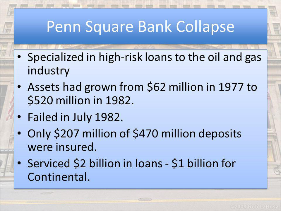 Penn Square Bank Collapse Specialized in high-risk loans to the oil and gas industry Assets had grown from $62 million in 1977 to $520 million in 1982