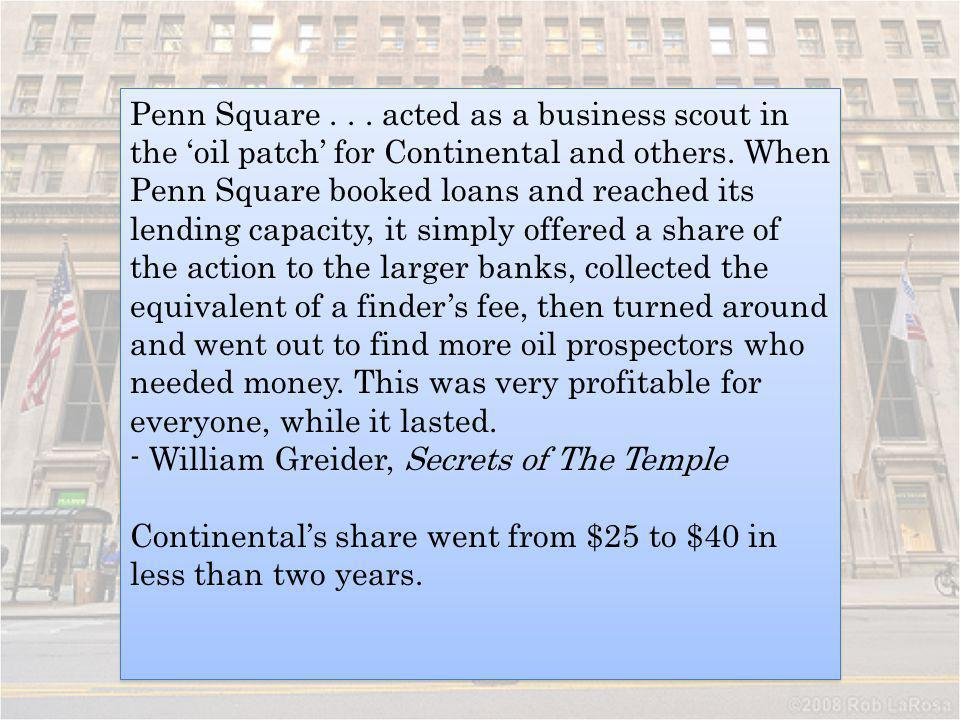 Penn Square... acted as a business scout in the oil patch for Continental and others. When Penn Square booked loans and reached its lending capacity,