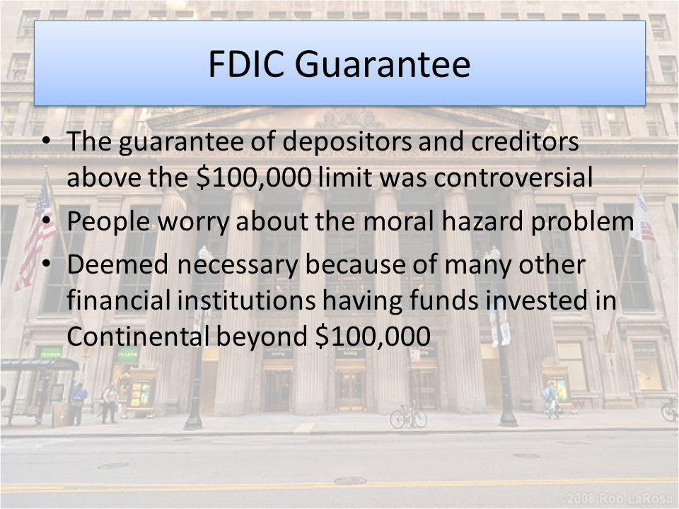 FDIC Guarantee The guarantee of depositors and creditors above the $100,000 limit was controversial People worry about the moral hazard problem Deemed