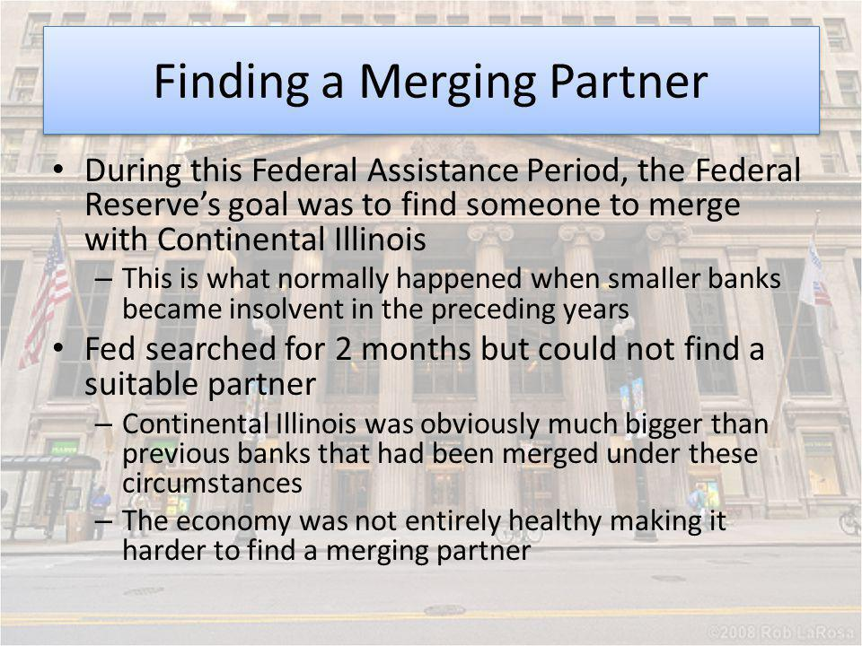 Finding a Merging Partner During this Federal Assistance Period, the Federal Reserves goal was to find someone to merge with Continental Illinois – Th