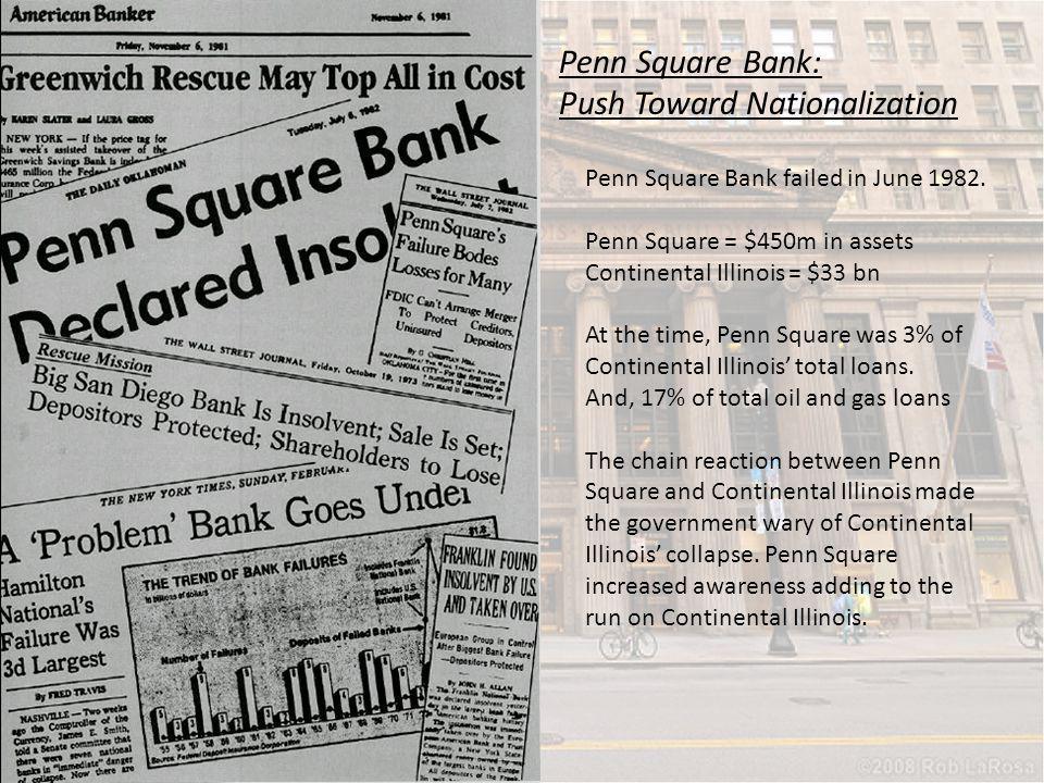 Penn Square Bank: Push Toward Nationalization Penn Square Bank failed in June 1982. Penn Square = $450m in assets Continental Illinois = $33 bn At the