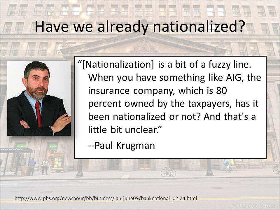 [Nationalization] is a bit of a fuzzy line. When you have something like AIG, the insurance company, which is 80 percent owned by the taxpayers, has i