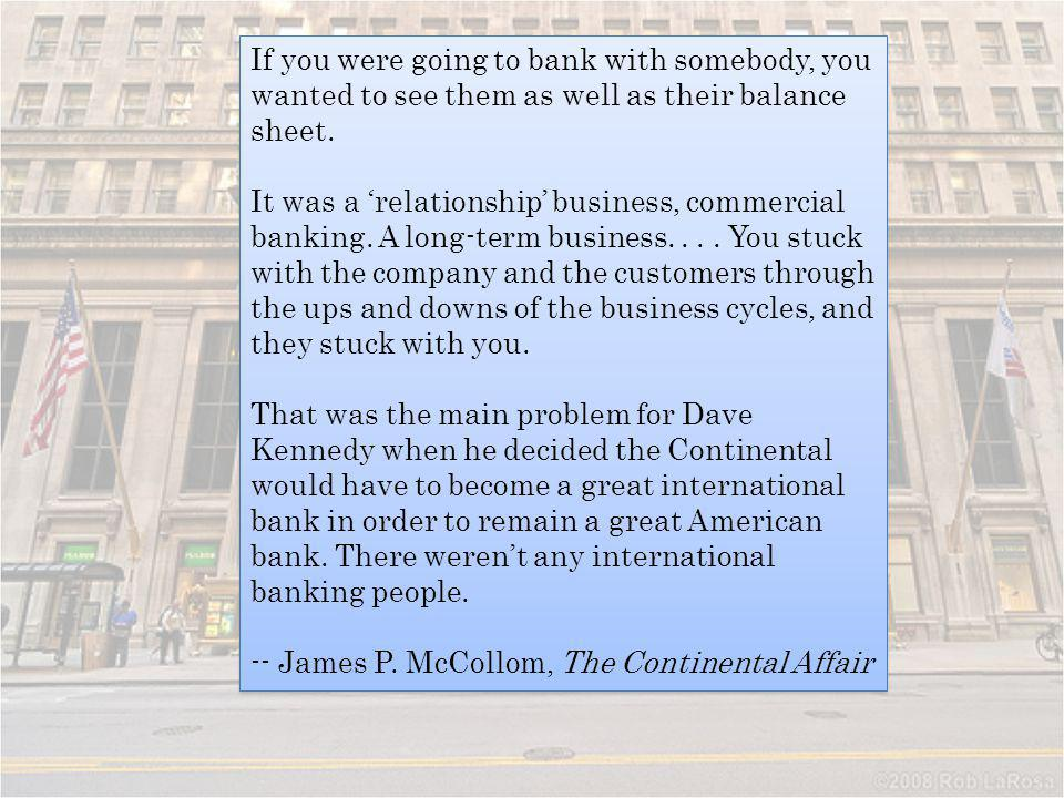 If you were going to bank with somebody, you wanted to see them as well as their balance sheet. It was a relationship business, commercial banking. A