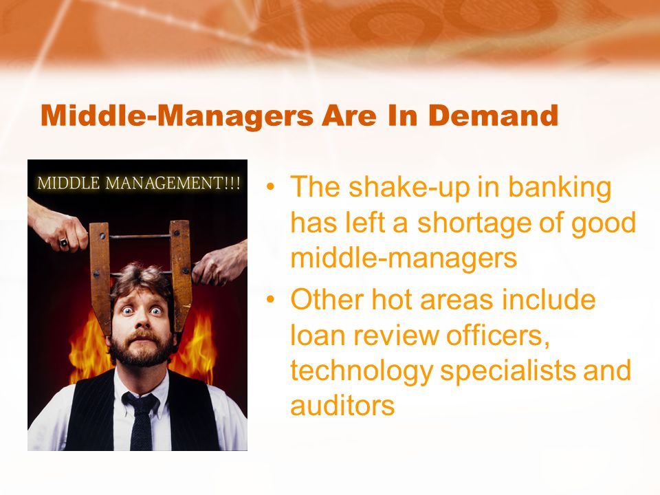 Middle-Managers Are In Demand The shake-up in banking has left a shortage of good middle-managers Other hot areas include loan review officers, technology specialists and auditors