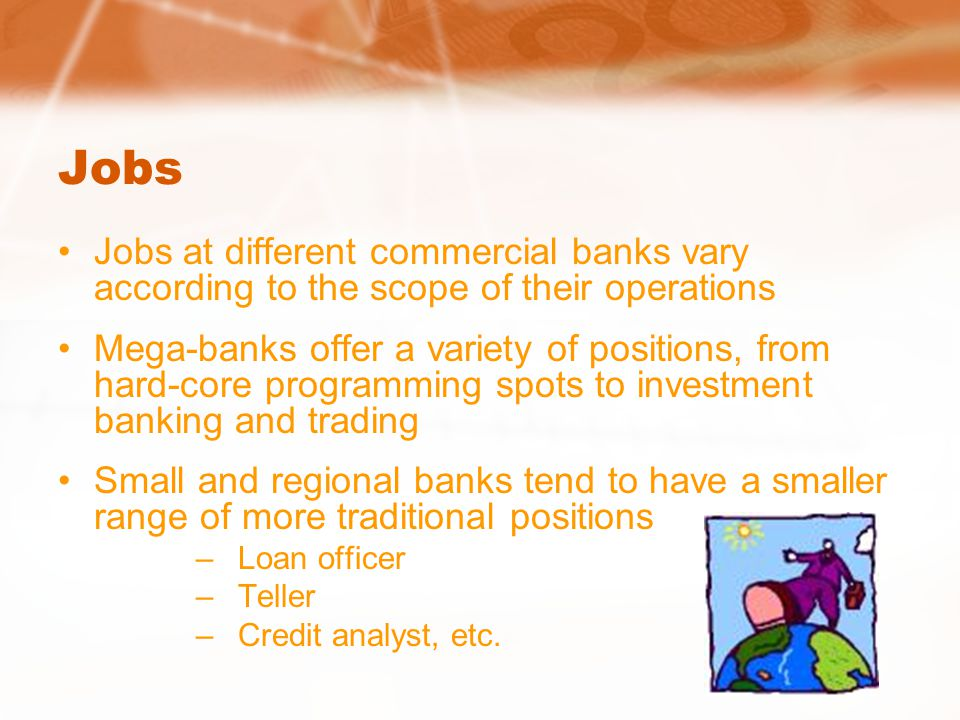 Jobs Jobs at different commercial banks vary according to the scope of their operations Mega-banks offer a variety of positions, from hard-core programming spots to investment banking and trading Small and regional banks tend to have a smaller range of more traditional positions –Loan officer –Teller –Credit analyst, etc.