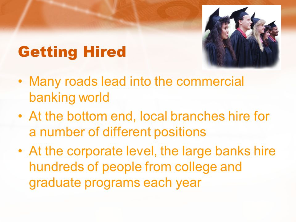 Getting Hired Many roads lead into the commercial banking world At the bottom end, local branches hire for a number of different positions At the corporate level, the large banks hire hundreds of people from college and graduate programs each year