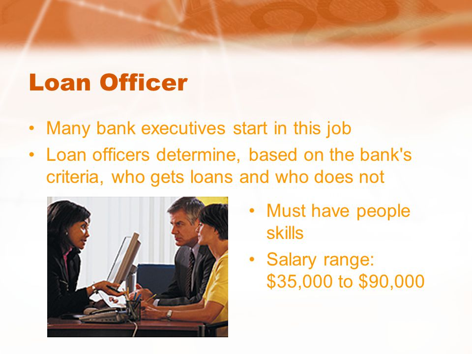 Loan Officer Many bank executives start in this job Loan officers determine, based on the bank s criteria, who gets loans and who does not Must have people skills Salary range: $35,000 to $90,000