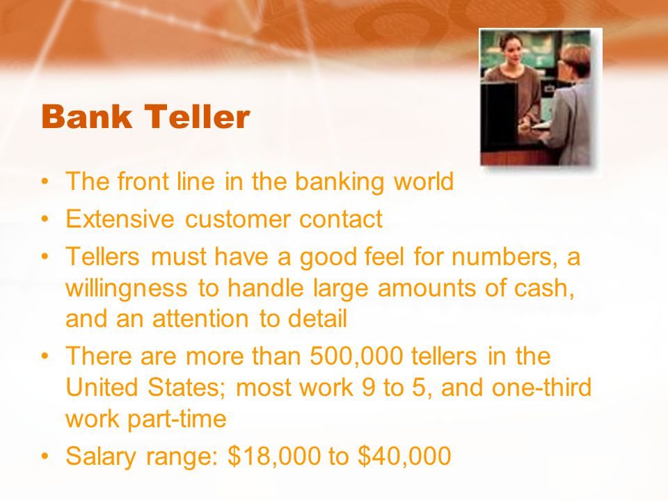 Bank Teller The front line in the banking world Extensive customer contact Tellers must have a good feel for numbers, a willingness to handle large am