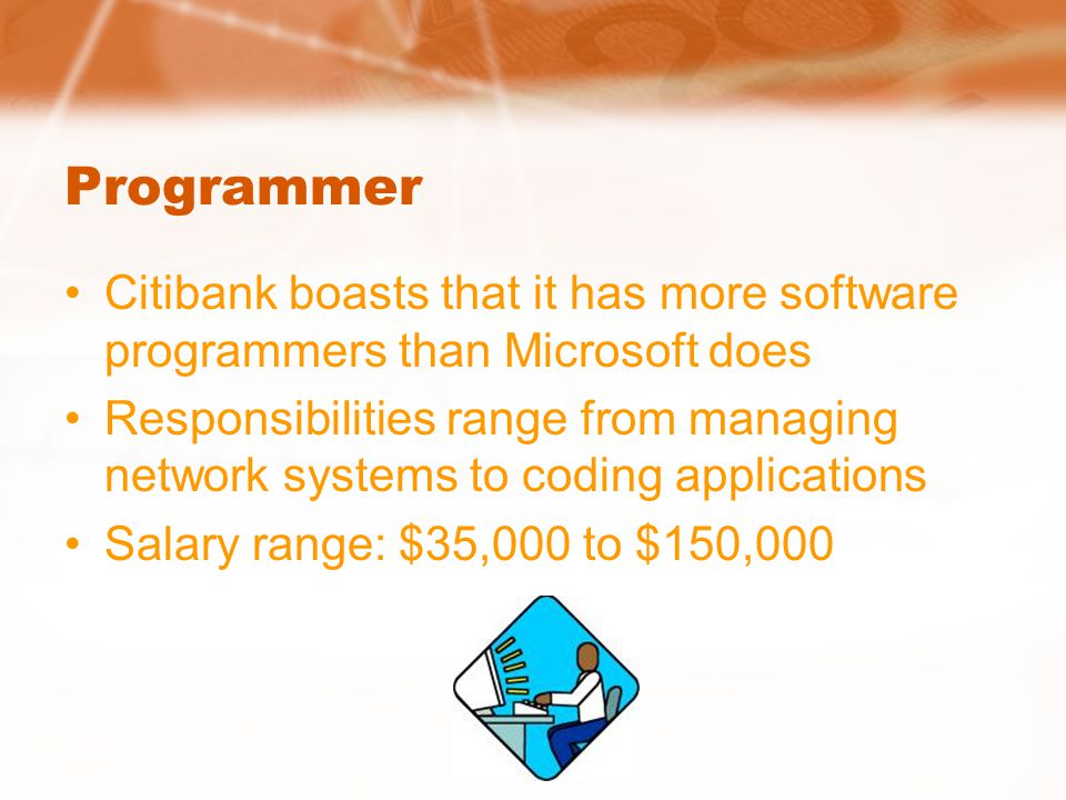Programmer Citibank boasts that it has more software programmers than Microsoft does Responsibilities range from managing network systems to coding ap