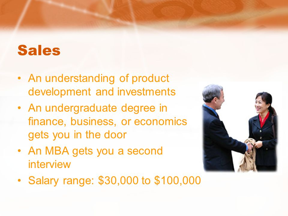 Sales An understanding of product development and investments An undergraduate degree in finance, business, or economics gets you in the door An MBA gets you a second interview Salary range: $30,000 to $100,000