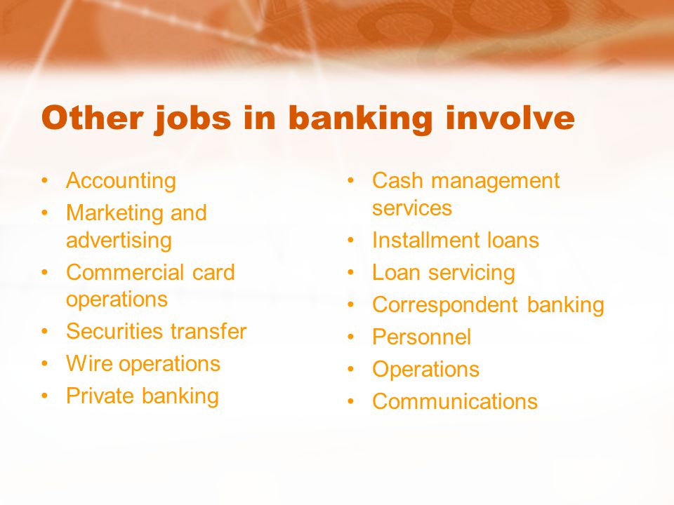Other jobs in banking involve Accounting Marketing and advertising Commercial card operations Securities transfer Wire operations Private banking Cash