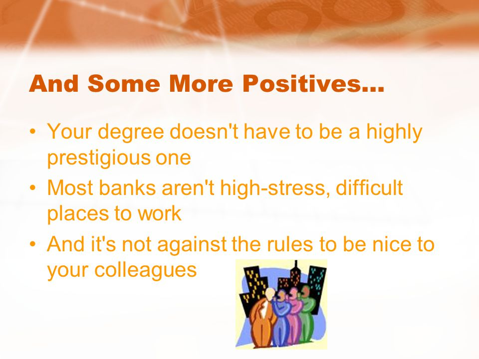 And Some More Positives… Your degree doesn t have to be a highly prestigious one Most banks aren t high-stress, difficult places to work And it s not against the rules to be nice to your colleagues