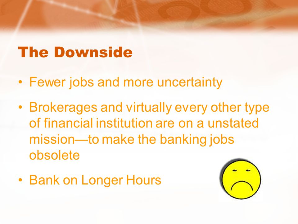 The Downside Fewer jobs and more uncertainty Brokerages and virtually every other type of financial institution are on a unstated missionto make the banking jobs obsolete Bank on Longer Hours