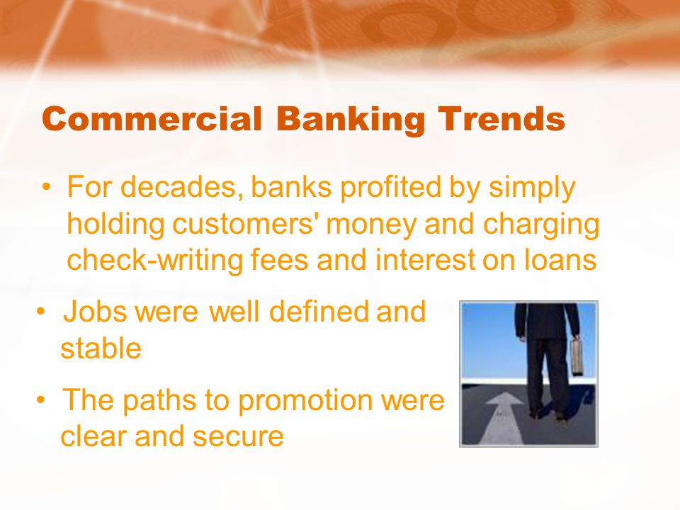 Commercial Banking Trends For decades, banks profited by simply holding customers money and charging check-writing fees and interest on loans Jobs were well defined and stable The paths to promotion were clear and secure