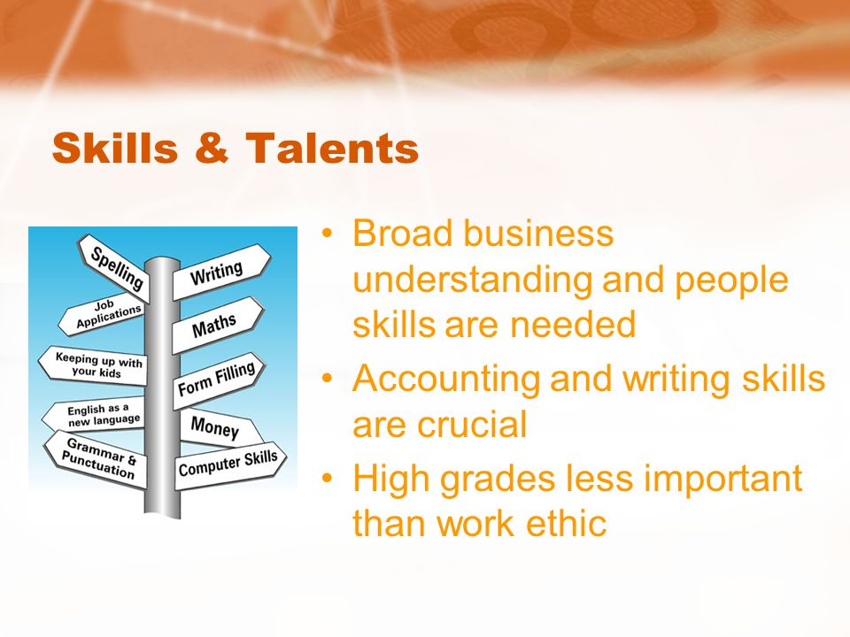Skills & Talents Broad business understanding and people skills are needed Accounting and writing skills are crucial High grades less important than work ethic