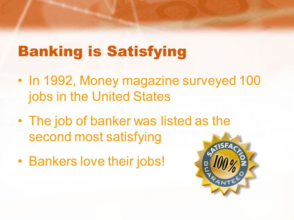 Banking is Satisfying In 1992, Money magazine surveyed 100 jobs in the United States The job of banker was listed as the second most satisfying Bankers love their jobs!